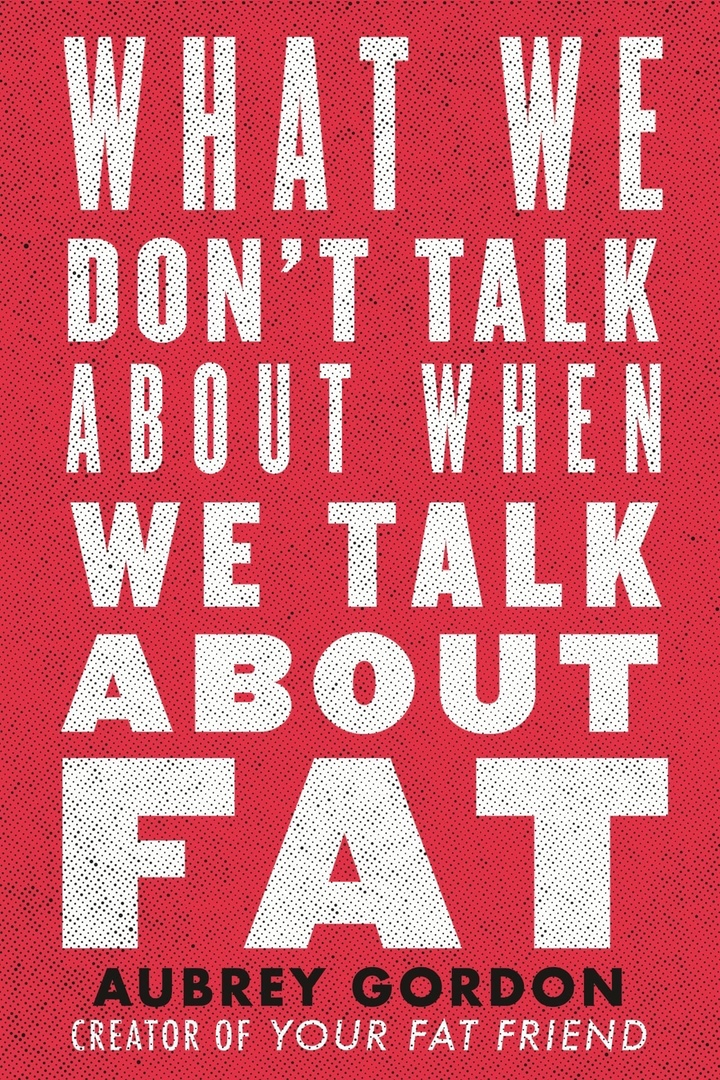 Aubrey Gordon – What We Don't Talk About When We Talk About Fat