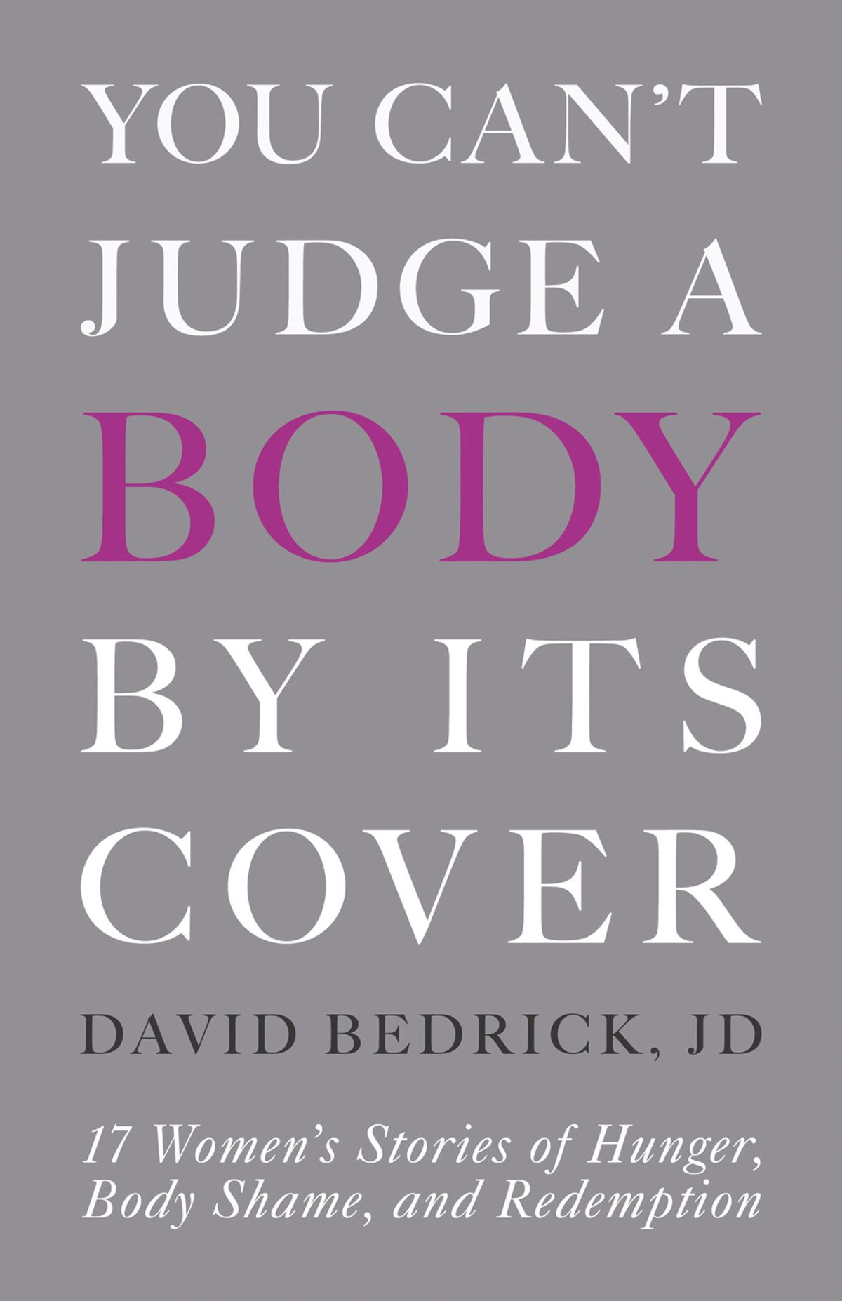 You Can't Judge a Body by Its Cover: 17 Women's Stories of Hunger, Body Shame, and Redemption